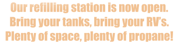 Our refilling station is now open.  Bring your tanks, bring your RV's.  Plenty of space, plenty of propane!